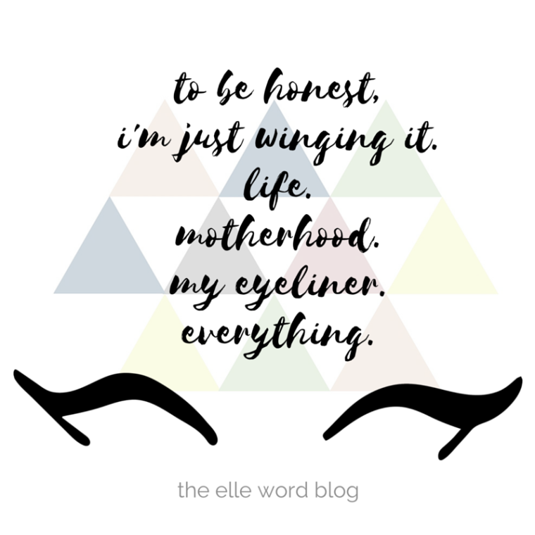 to be honest, i'm just winging it.life. motherhood.my eyeliner.everything..png